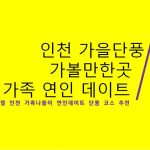인천 가을단풍 명소 가족 연인데이트 가볼만한곳 추천